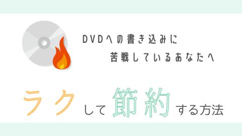 DVDへの書き込みをラクして節約する方法